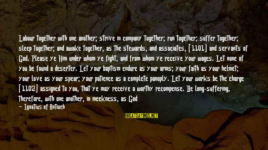 Your Faith In God Sayings By Ignatius Of Antioch: Labour together with one another; strive in company together; run together; suffer together; sleep together;