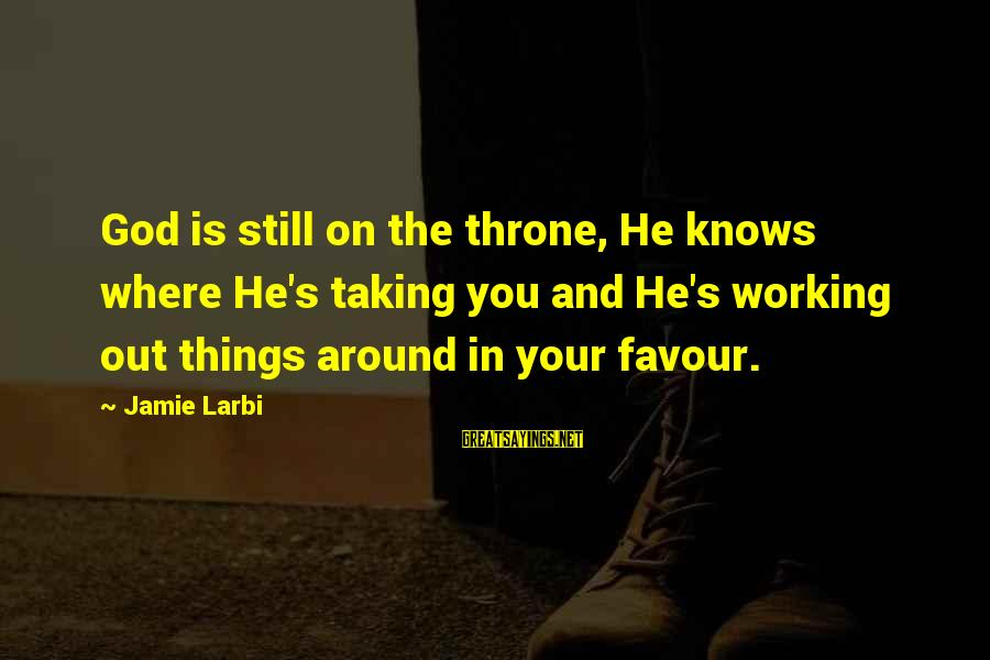 Your Faith In God Sayings By Jamie Larbi: God is still on the throne, He knows where He's taking you and He's working