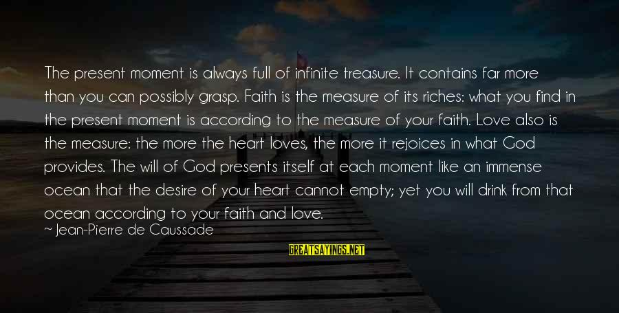 Your Faith In God Sayings By Jean-Pierre De Caussade: The present moment is always full of infinite treasure. It contains far more than you