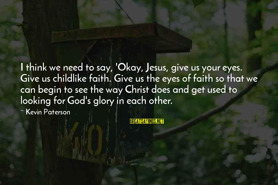 Your Faith In God Sayings By Kevin Paterson: I think we need to say, 'Okay, Jesus, give us your eyes. Give us childlike