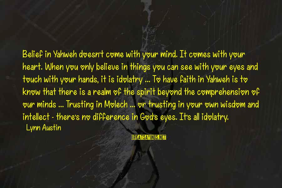 Your Faith In God Sayings By Lynn Austin: Belief in Yahweh doesn't come with your mind. It comes with your heart. When you