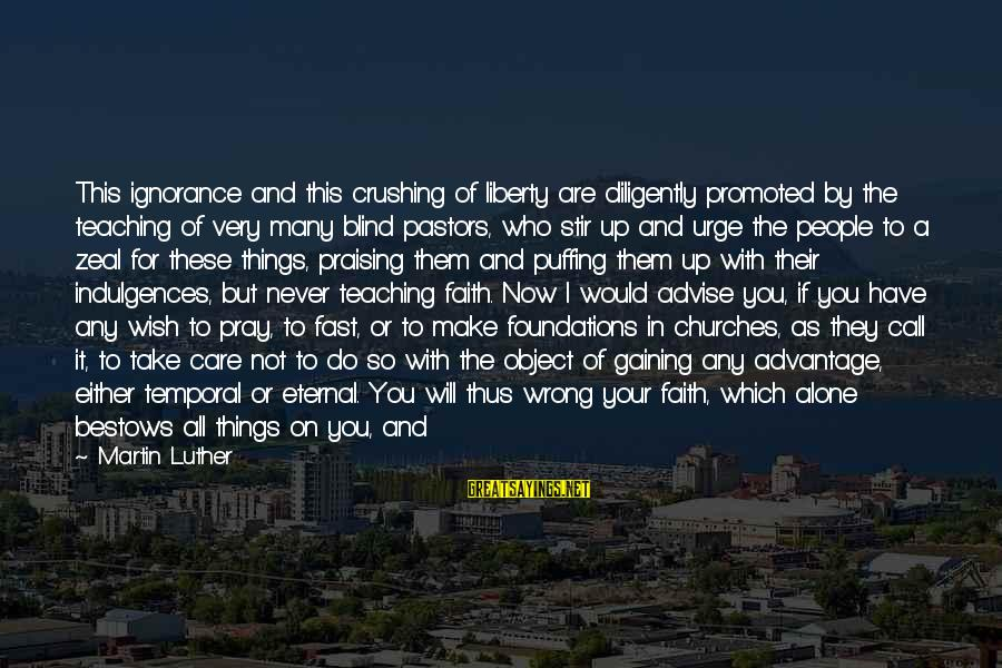 Your Faith In God Sayings By Martin Luther: This ignorance and this crushing of liberty are diligently promoted by the teaching of very