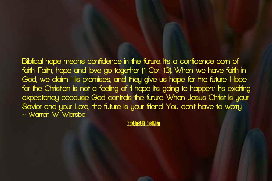 Your Faith In God Sayings By Warren W. Wiersbe: Biblical hope means confidence in the future. It's a confidence born of faith. Faith, hope
