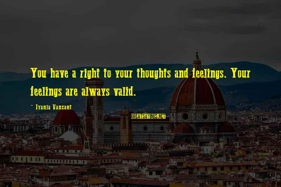 Your Feelings Are Valid Sayings By Iyanla Vanzant: You have a right to your thoughts and feelings. Your feelings are always valid.
