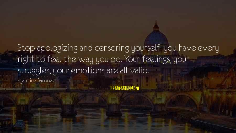 Your Feelings Are Valid Sayings By Jasmine Sandozz: Stop apologizing and censoring yourself, you have every right to feel the way you do.