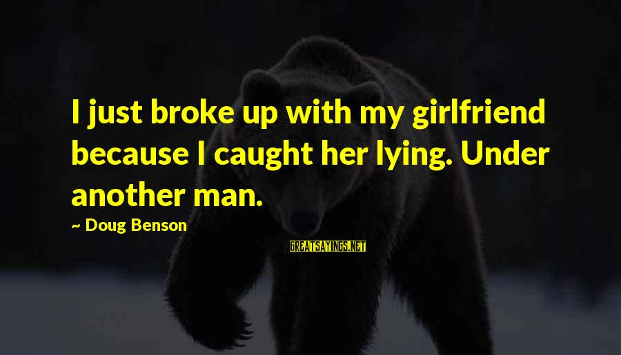 Your Girlfriend Lying To You Sayings By Doug Benson: I just broke up with my girlfriend because I caught her lying. Under another man.