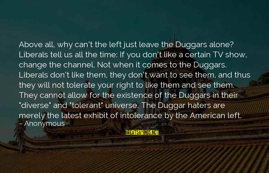 Your Haters Sayings By Anonymous: Above all, why can't the left just leave the Duggars alone? Liberals tell us all