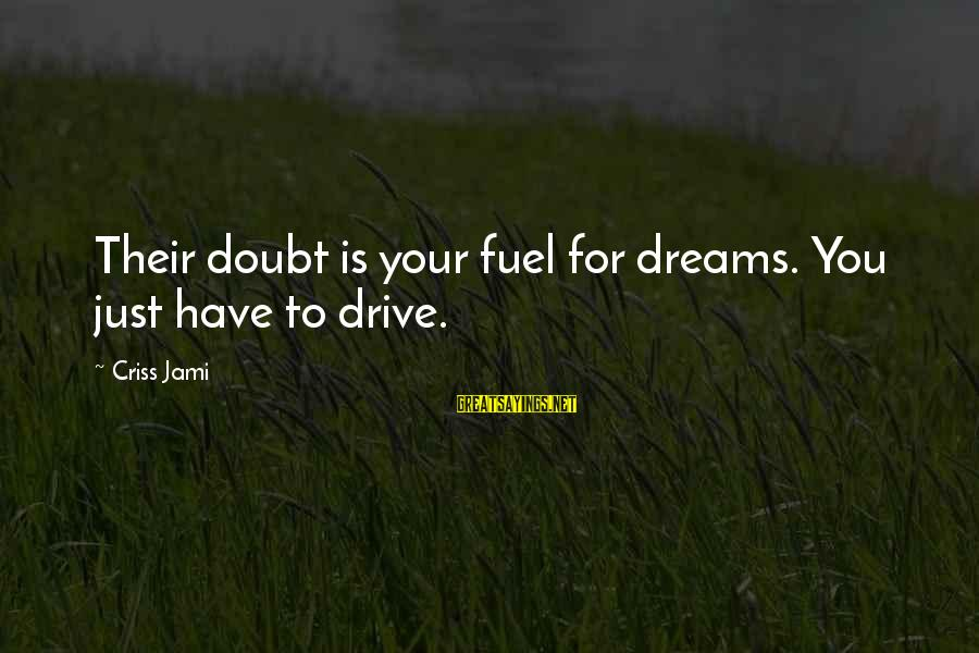 Your Haters Sayings By Criss Jami: Their doubt is your fuel for dreams. You just have to drive.