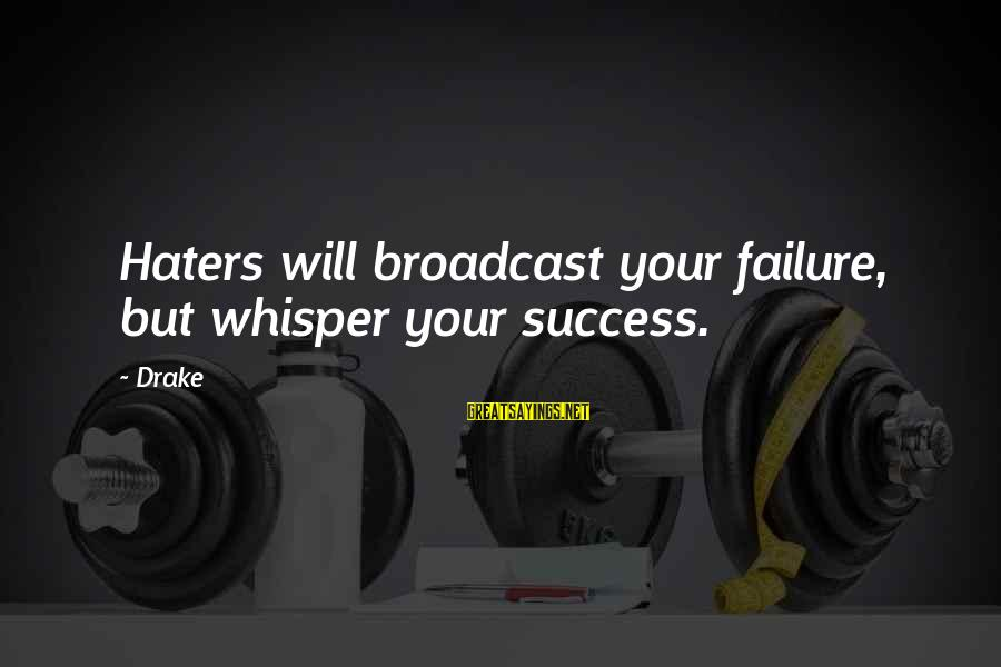 Your Haters Sayings By Drake: Haters will broadcast your failure, but whisper your success.
