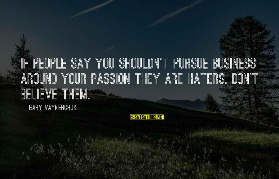 Your Haters Sayings By Gary Vaynerchuk: If people say you shouldn't pursue business around your passion they are haters. Don't believe