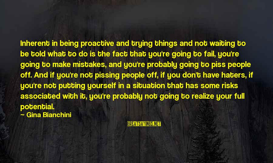 Your Haters Sayings By Gina Bianchini: Inherent in being proactive and trying things and not waiting to be told what to
