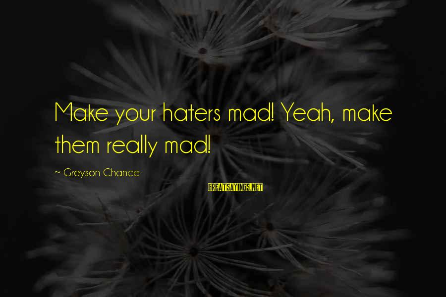 Your Haters Sayings By Greyson Chance: Make your haters mad! Yeah, make them really mad!