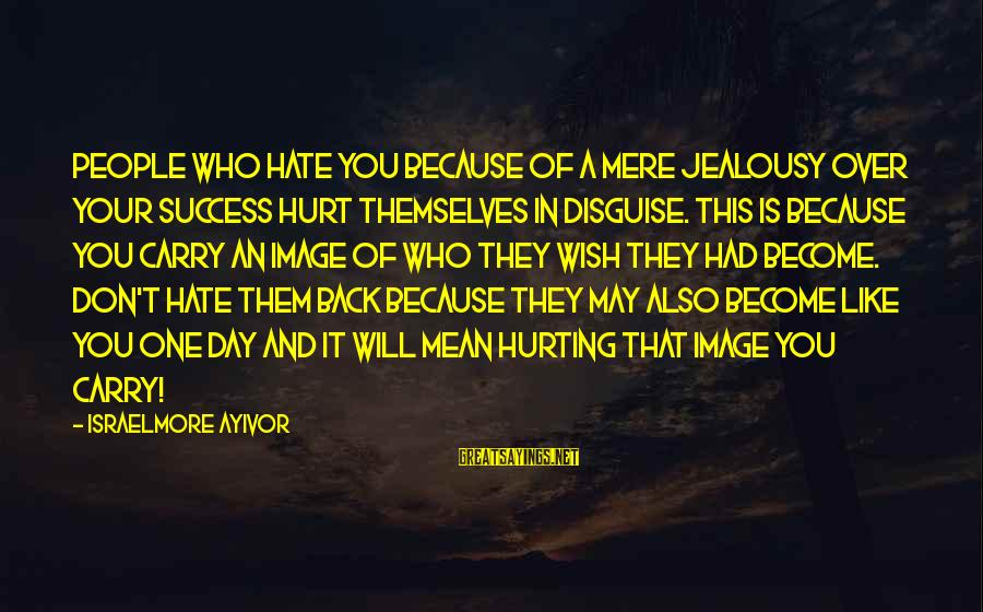 Your Haters Sayings By Israelmore Ayivor: People who hate you because of a mere jealousy over your success hurt themselves in