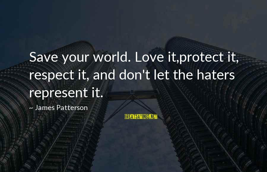 Your Haters Sayings By James Patterson: Save your world. Love it,protect it, respect it, and don't let the haters represent it.