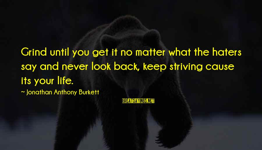 Your Haters Sayings By Jonathan Anthony Burkett: Grind until you get it no matter what the haters say and never look back,