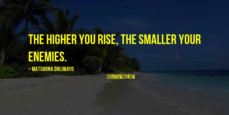 Your Haters Sayings By Matshona Dhliwayo: The higher you rise, the smaller your enemies.