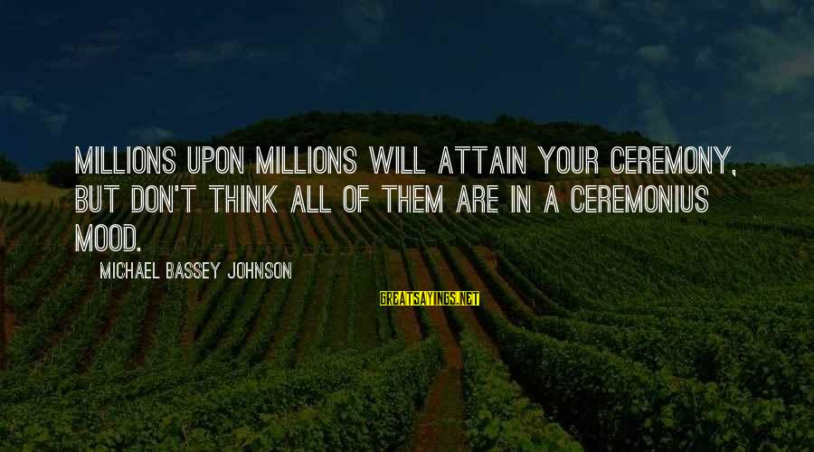Your Haters Sayings By Michael Bassey Johnson: Millions upon millions will attain your ceremony, but don't think all of them are in