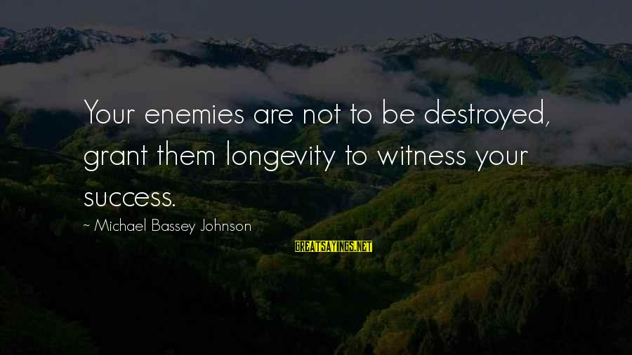 Your Haters Sayings By Michael Bassey Johnson: Your enemies are not to be destroyed, grant them longevity to witness your success.