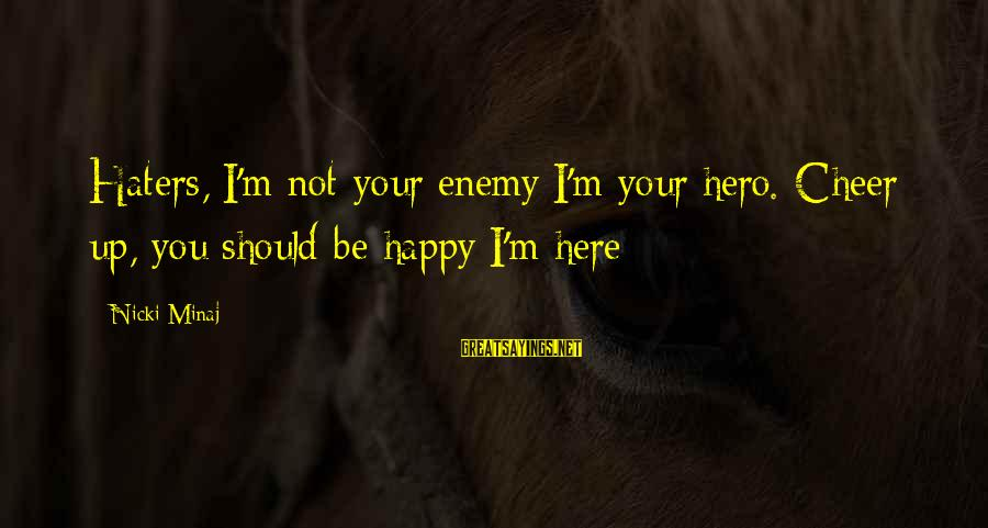 Your Haters Sayings By Nicki Minaj: Haters, I'm not your enemy I'm your hero. Cheer up, you should be happy I'm