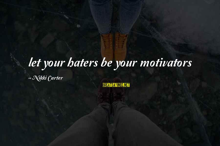 Your Haters Sayings By Nikki Carter: let your haters be your motivators