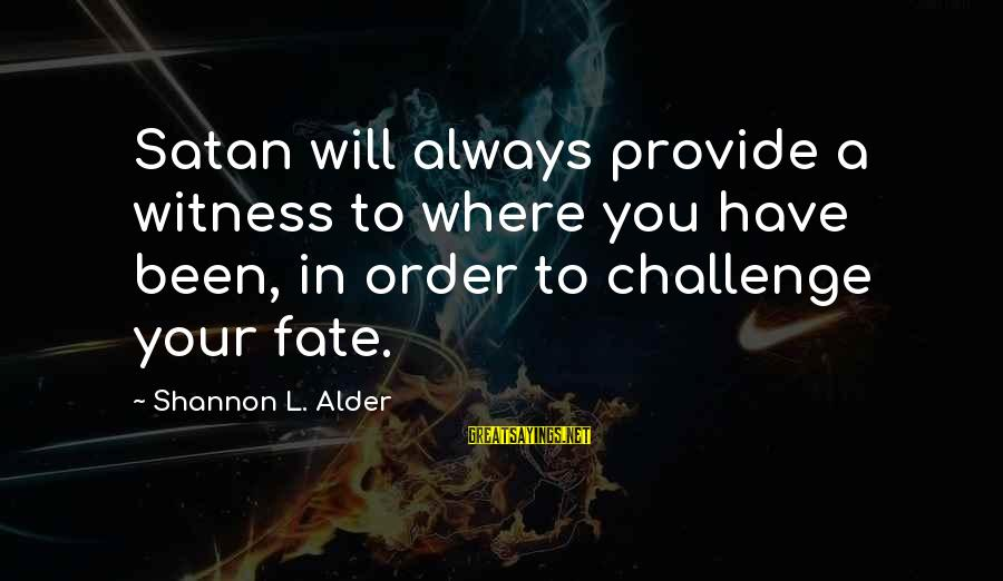 Your Haters Sayings By Shannon L. Alder: Satan will always provide a witness to where you have been, in order to challenge