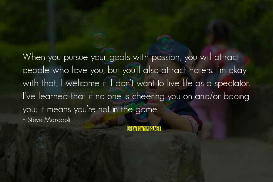 Your Haters Sayings By Steve Maraboli: When you pursue your goals with passion, you will attract people who love you; but