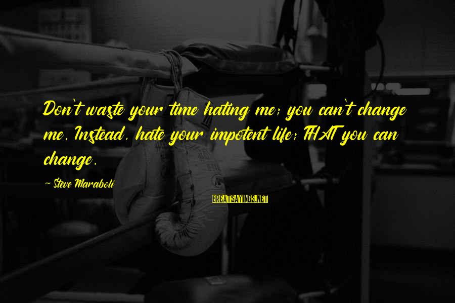 Your Haters Sayings By Steve Maraboli: Don't waste your time hating me; you can't change me. Instead, hate your impotent life;