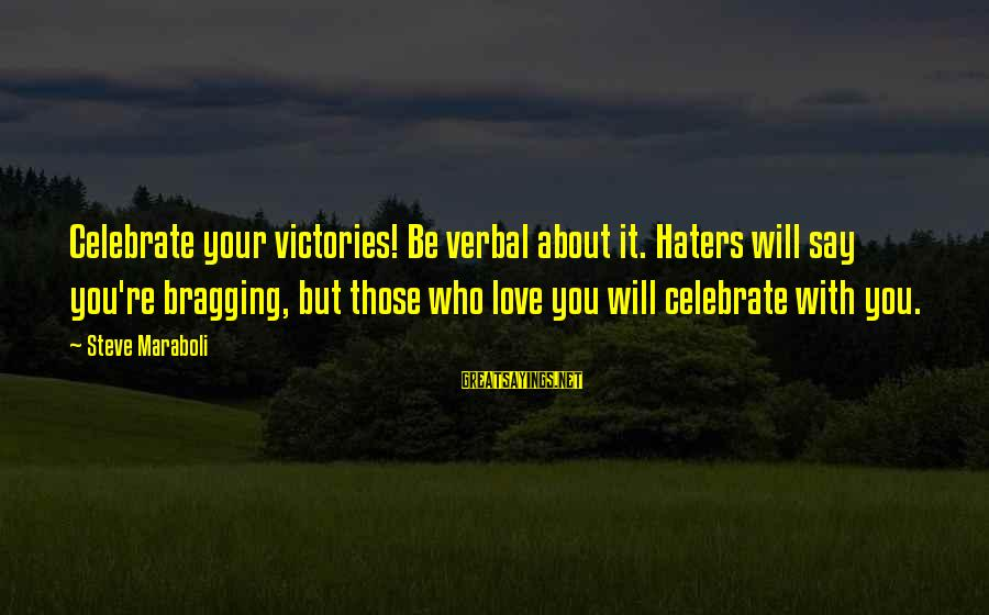 Your Haters Sayings By Steve Maraboli: Celebrate your victories! Be verbal about it. Haters will say you're bragging, but those who