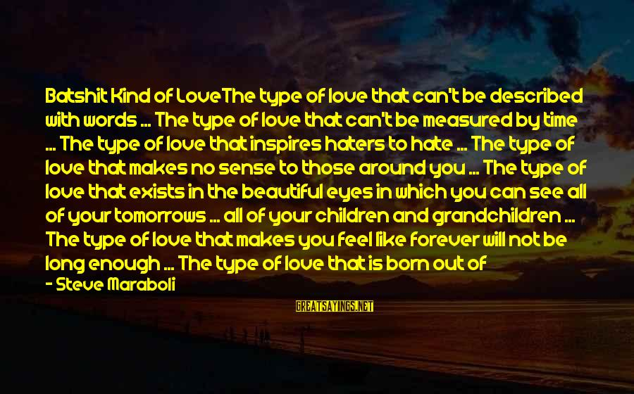 Your Haters Sayings By Steve Maraboli: Batshit Kind of LoveThe type of love that can't be described with words ... The