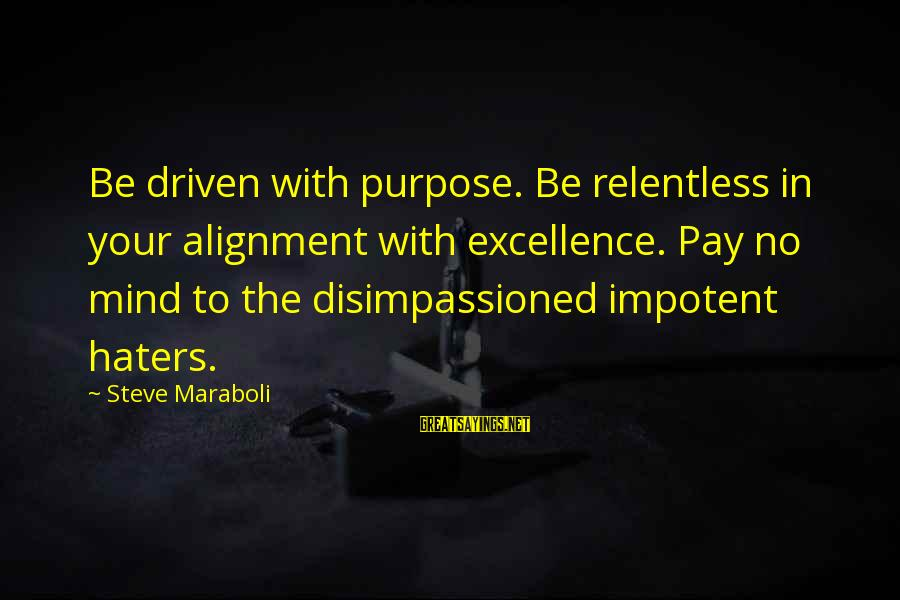 Your Haters Sayings By Steve Maraboli: Be driven with purpose. Be relentless in your alignment with excellence. Pay no mind to