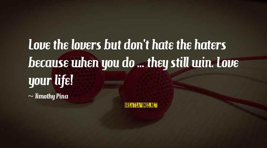 Your Haters Sayings By Timothy Pina: Love the lovers but don't hate the haters because when you do ... they still