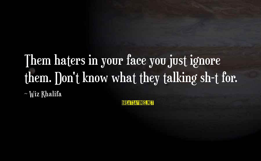 Your Haters Sayings By Wiz Khalifa: Them haters in your face you just ignore them. Don't know what they talking sh-t