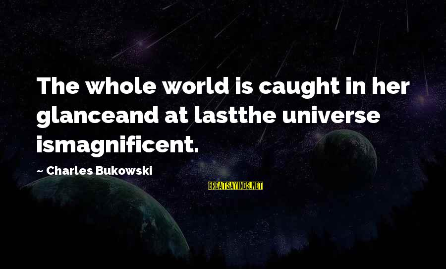 Your Help Is Much Appreciated Sayings By Charles Bukowski: The whole world is caught in her glanceand at lastthe universe ismagnificent.