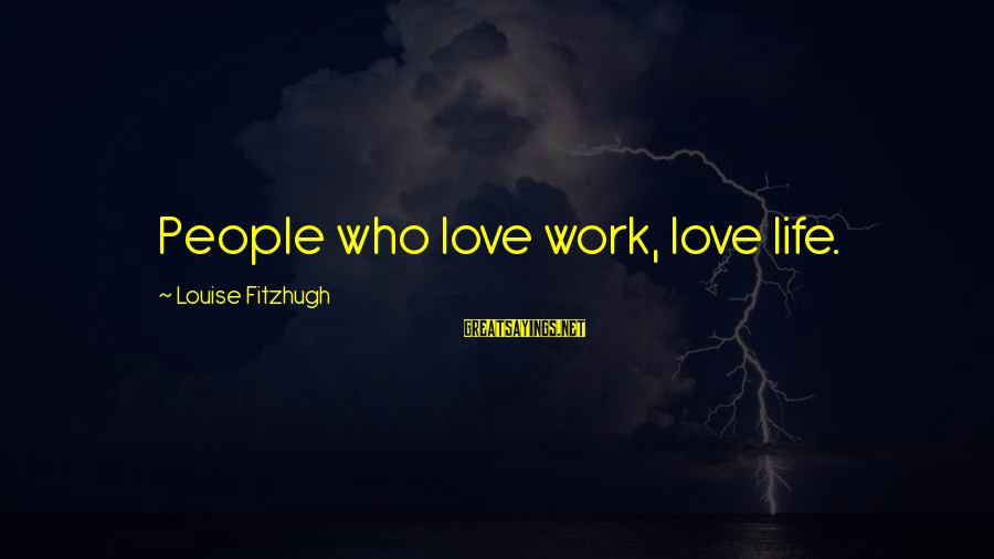Your Help Is Much Appreciated Sayings By Louise Fitzhugh: People who love work, love life.