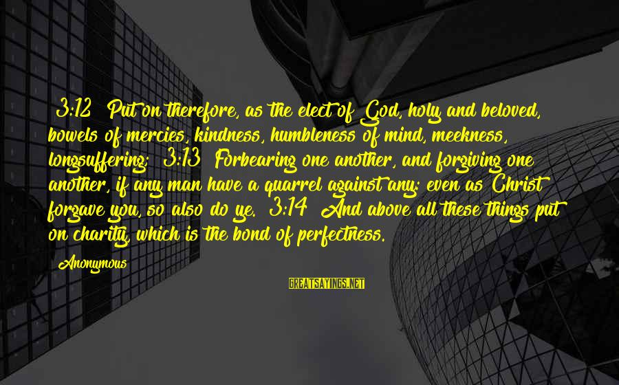 Your Humbleness Sayings By Anonymous: [3:12] Put on therefore, as the elect of God, holy and beloved, bowels of mercies,
