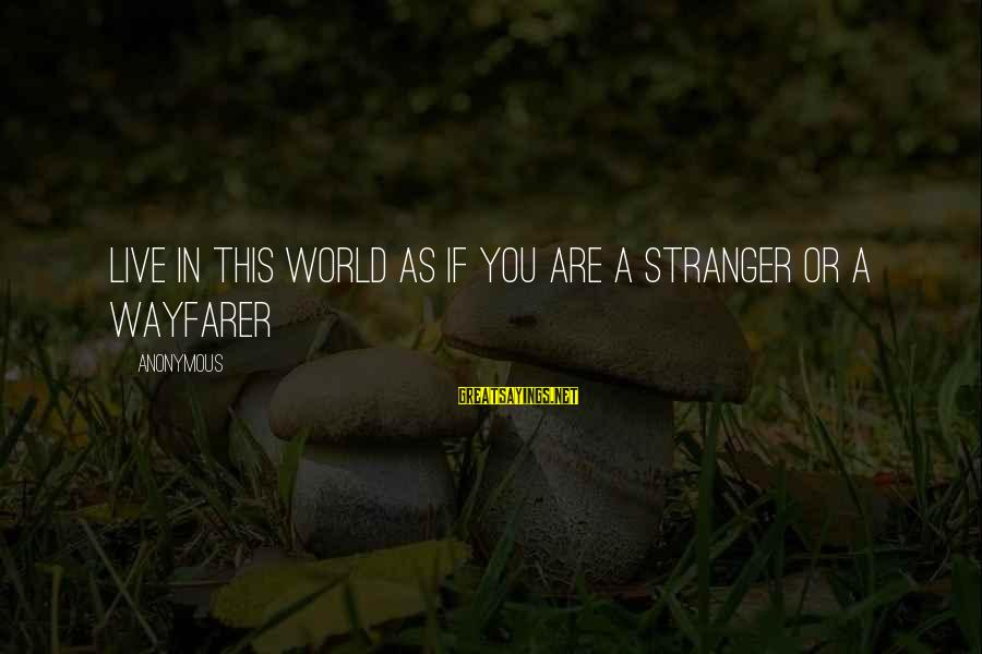 Your Humbleness Sayings By Anonymous: Live in this world as if you are a stranger or a wayfarer
