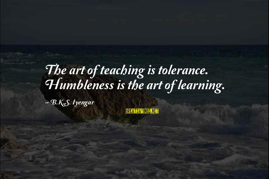 Your Humbleness Sayings By B.K.S. Iyengar: The art of teaching is tolerance. Humbleness is the art of learning.