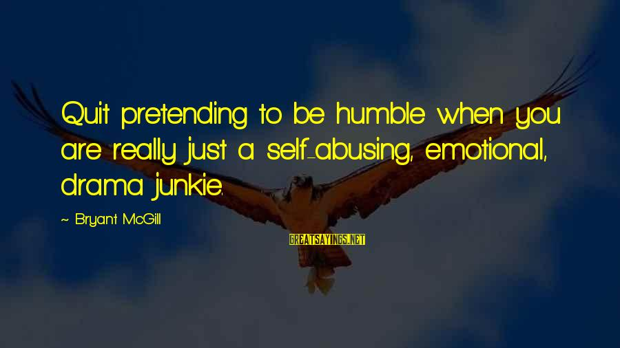 Your Humbleness Sayings By Bryant McGill: Quit pretending to be humble when you are really just a self-abusing, emotional, drama junkie.