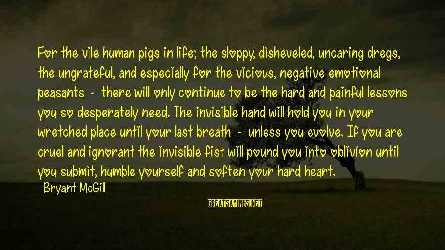 Your Humbleness Sayings By Bryant McGill: For the vile human pigs in life; the sloppy, disheveled, uncaring dregs, the ungrateful, and