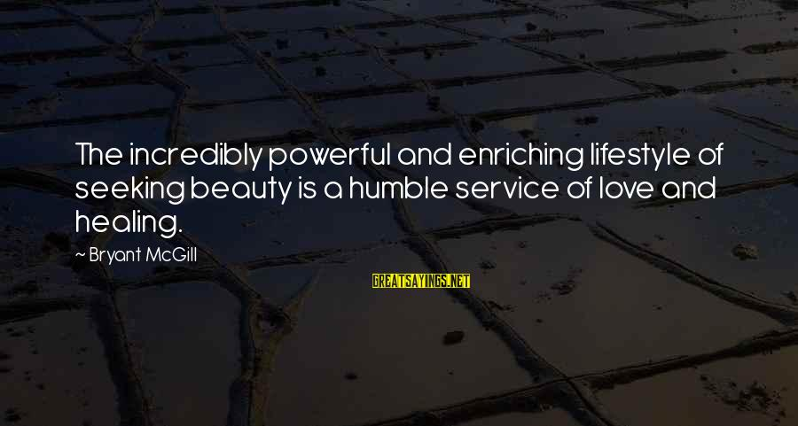 Your Humbleness Sayings By Bryant McGill: The incredibly powerful and enriching lifestyle of seeking beauty is a humble service of love