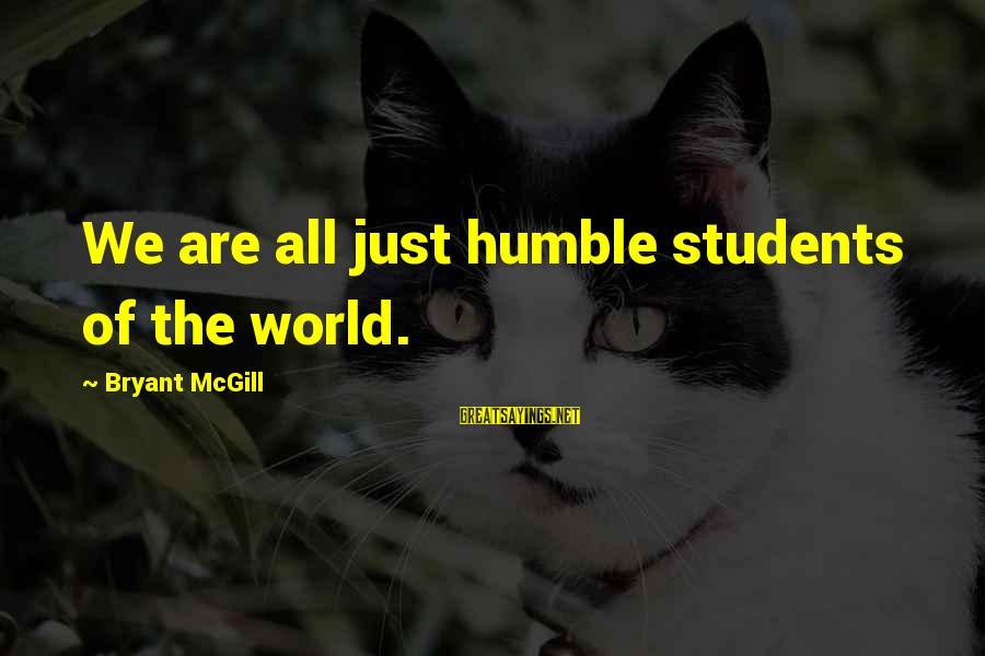 Your Humbleness Sayings By Bryant McGill: We are all just humble students of the world.