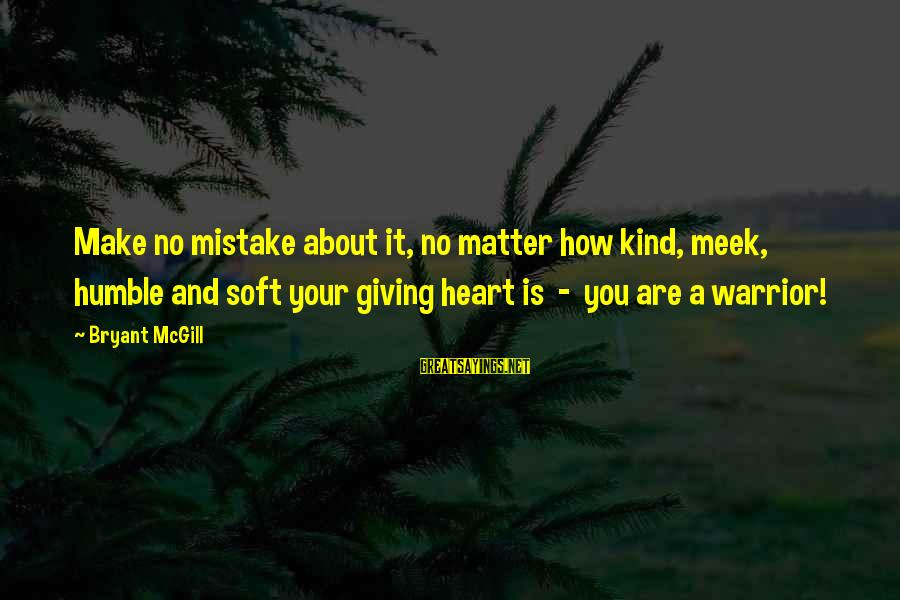 Your Humbleness Sayings By Bryant McGill: Make no mistake about it, no matter how kind, meek, humble and soft your giving