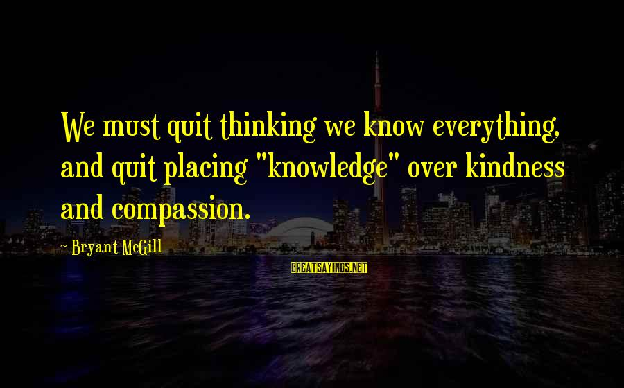 """Your Humbleness Sayings By Bryant McGill: We must quit thinking we know everything, and quit placing """"knowledge"""" over kindness and compassion."""