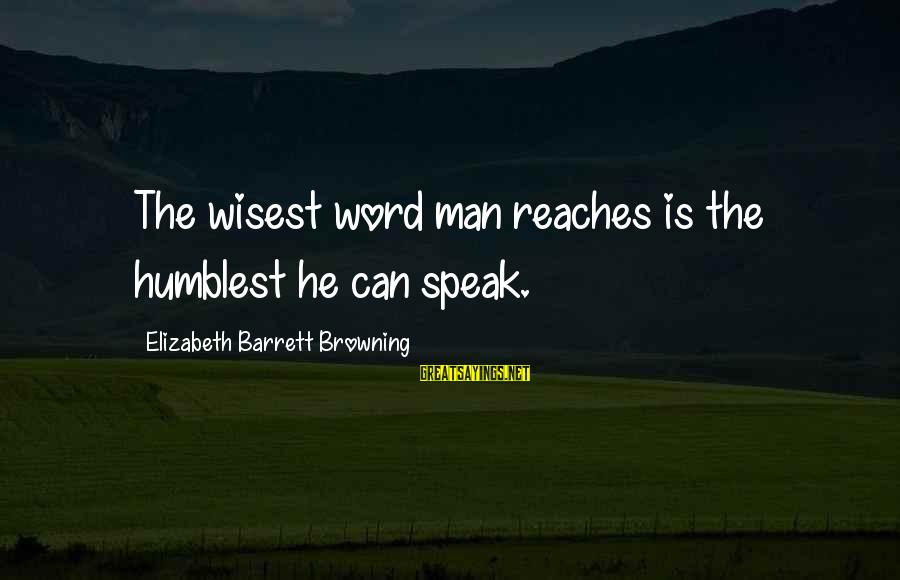 Your Humbleness Sayings By Elizabeth Barrett Browning: The wisest word man reaches is the humblest he can speak.
