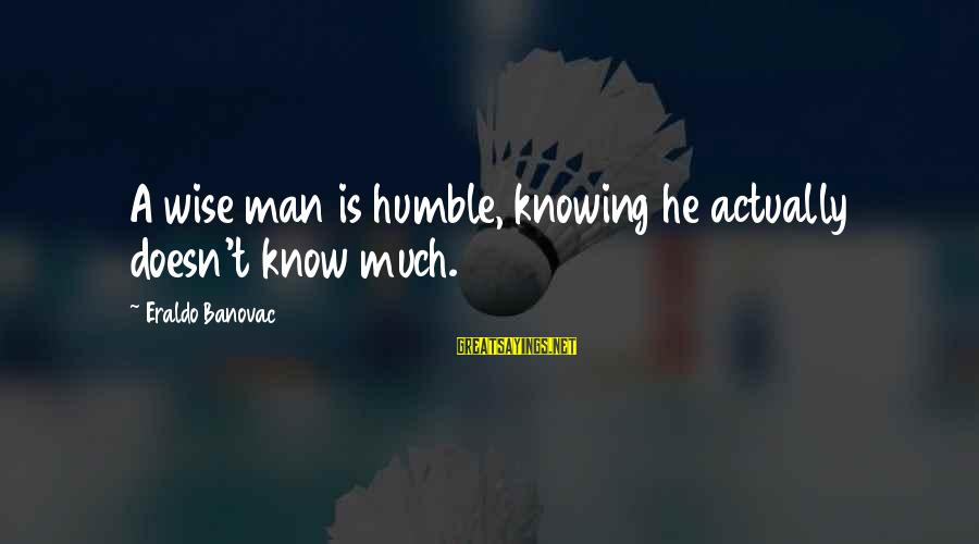 Your Humbleness Sayings By Eraldo Banovac: A wise man is humble, knowing he actually doesn't know much.