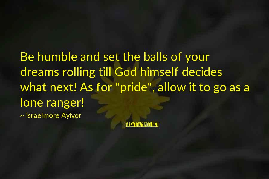 Your Humbleness Sayings By Israelmore Ayivor: Be humble and set the balls of your dreams rolling till God himself decides what