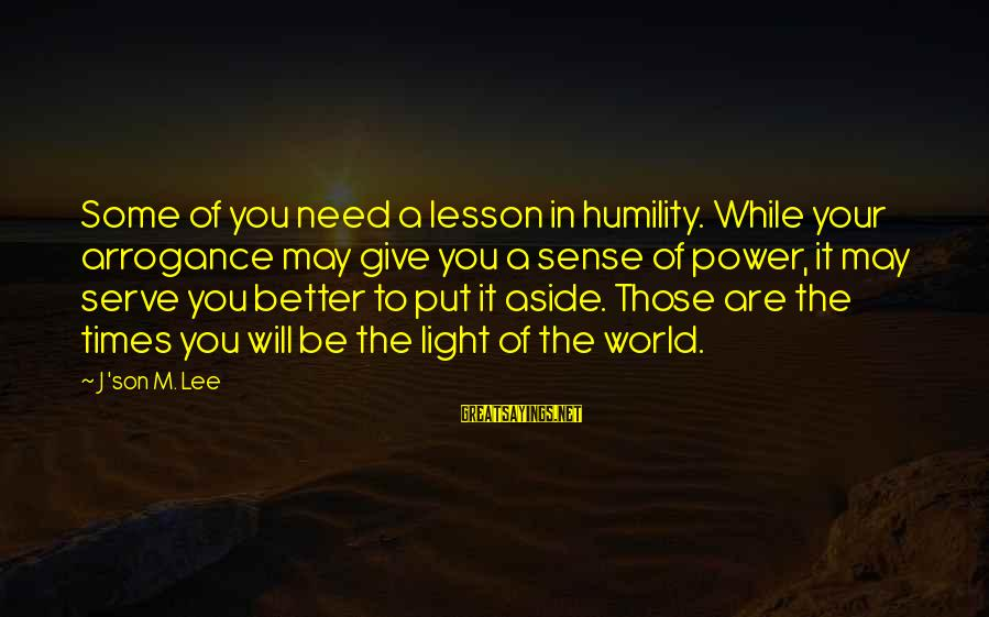 Your Humbleness Sayings By J 'son M. Lee: Some of you need a lesson in humility. While your arrogance may give you a