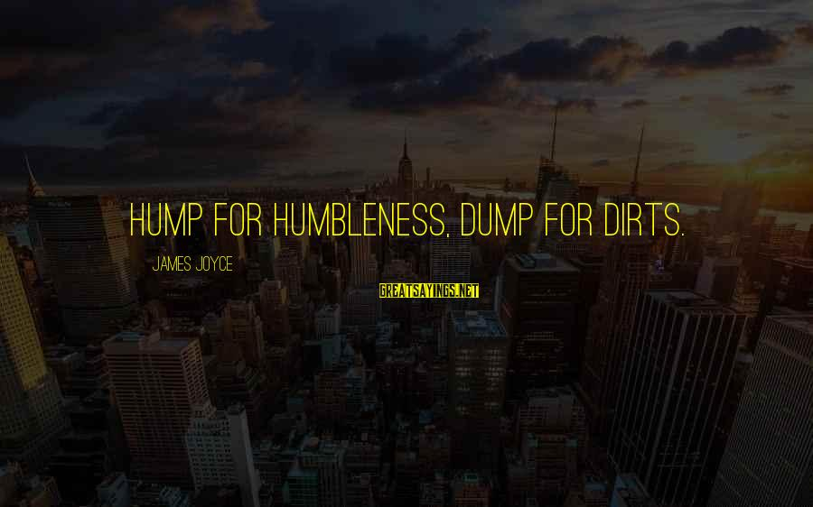 Your Humbleness Sayings By James Joyce: Hump for humbleness, dump for dirts.