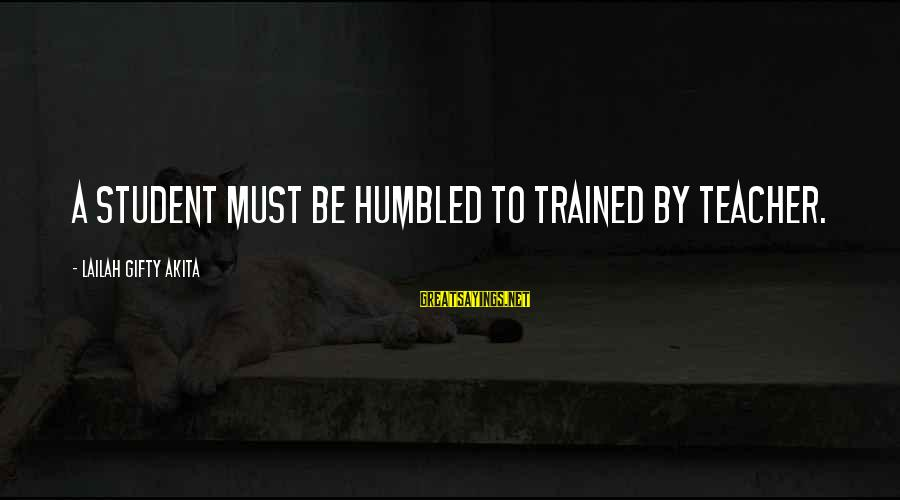 Your Humbleness Sayings By Lailah Gifty Akita: A student must be humbled to trained by teacher.