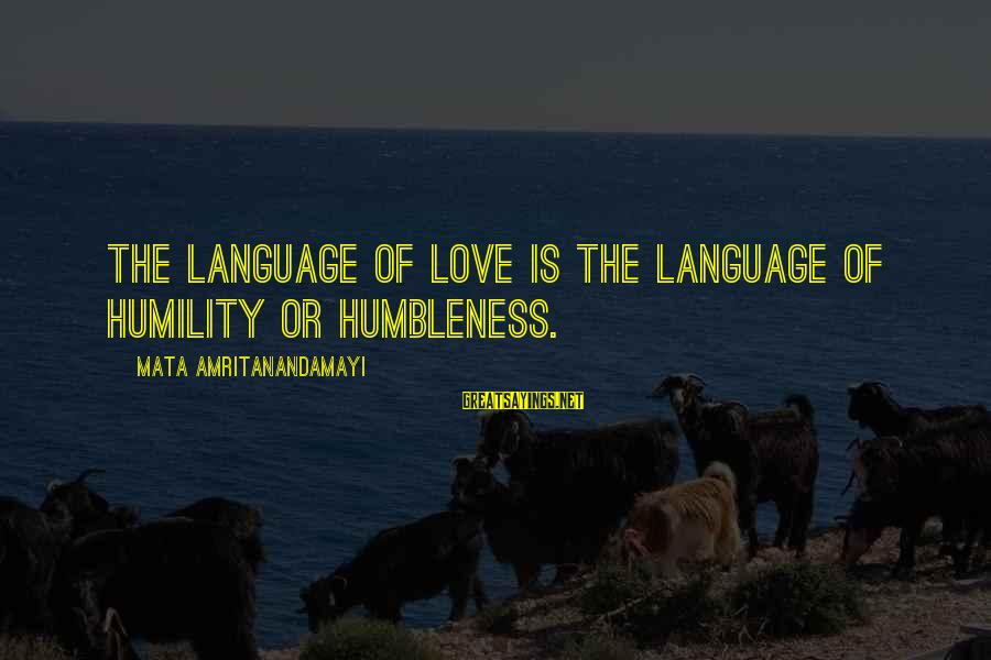 Your Humbleness Sayings By Mata Amritanandamayi: The language of love is the language of humility or humbleness.